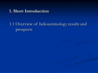 1. Short Introduction 1.1 Overview of helioseismology results and prospects