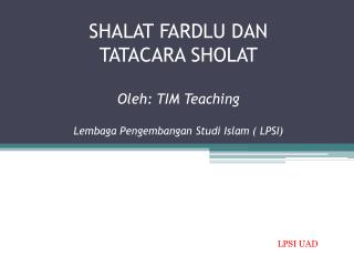 SHALAT FARDLU DAN TATACARA SHOLAT Oleh : TIM Teaching Lembaga Pengembangan Studi  Islam ( LPSI)