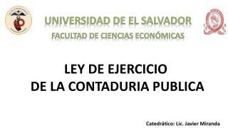 LEY DE EJERCICIO  DE LA CONTADURIA PUBLICA Catedrático : Lic.  Javier Miranda