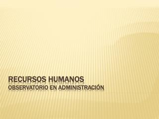 RECURSOS HUMANOS OBSERVATORIO EN ADMINISTRACI�N