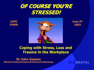 OF COURSE YOU'RE STRESSED! Coping with Stress, Loss and Trauma in the Workplace