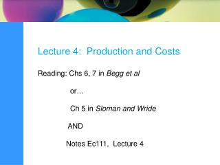 Lecture 4:  Production and Costs Reading: Chs 6, 7 in  Begg et al                 or�