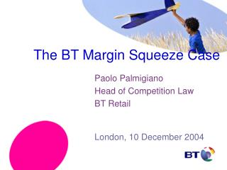 The BT Margin Squeeze Case Paolo Palmigiano 			Head of Competition Law 			BT Retail