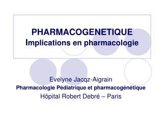 PHARMACOGENETIQUE I mplications en pharmacologie