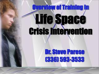 Overview of Training in Life Space  Crisis Intervention Dr. Steve Parese 	(336) 593-3533