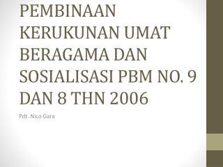 PEMBINAAN KERUKUNAN UMAT BERAGAMA DAN SOSIALISASI PBM NO. 9 DAN 8 THN 2006