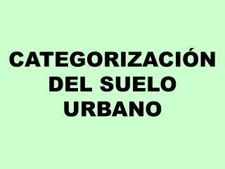 CATEGORIZACIÓN DEL SUELO URBANO