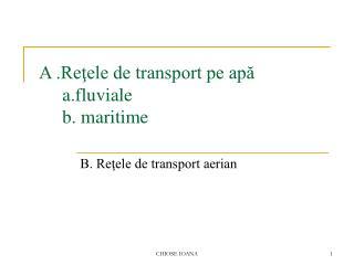 A .Reţele de transport pe apă      a.fluviale      b. maritime