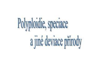 Polyploidie, speciace                   a jiné deviace přírody