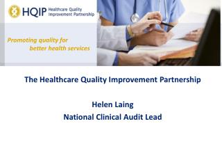 The Healthcare Quality Improvement Partnership Helen Laing National Clinical Audit Lead
