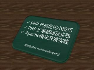 PHP  代码优化小技巧  PHP  扩展基础及实践  Apache 模块开发实践 夏学锋 ( Mail:  mail@xuefeng)