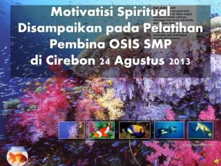 Motivatisi  Spiritual Disampaikan pada Pelatihan   Pembina OSIS SMP  di Cirebon 24 Agustus  201 3