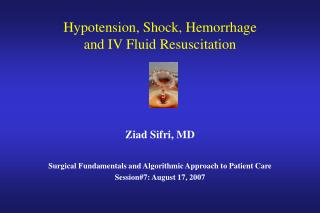 Hypotension, Shock, Hemorrhage  and IV Fluid Resuscitation     Ziad Sifri, MD  Surgical Fundamentals and Algorithmic App