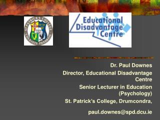 Dr. Paul Downes Director, Educational Disadvantage Centre