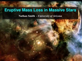 Eruptive Mass Loss in Massive Stars Nathan Smith   - University of Arizona