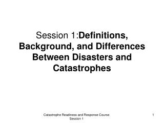 Session 1:Definitions, Background, and Differences Between Disasters and Catastrophes