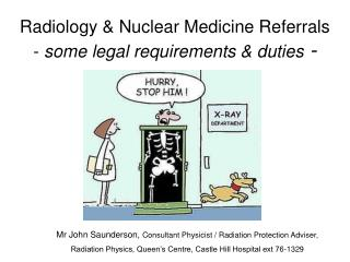 Radiology & Nuclear Medicine Referrals  -  some legal requirements & duties  -