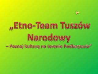 """""""Etno-Team Tuszów Narodowy  –  Poznaj kulturę na terenie Podkarpacia"""""""