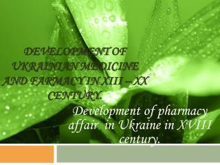 Development of Ukrainian medicine and farmacy in  XIII – XX  century .