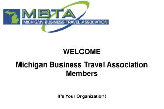WELCOME  Michigan Business Travel Association Members It's Your Organization!