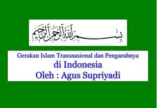 Gerakan Islam Transnasional dan Pengaruhnya di Indonesia Oleh : Agus Supriyadi