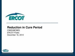 Reduction in Cure Period CWG/MCWG ERCOT Public December 16, 2013