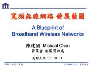 寬頻無線網路 發展藍圖 A Blueprint of  Broadband Wireless Networks 陳建國  Michael Chen 資策會 南區資訊處
