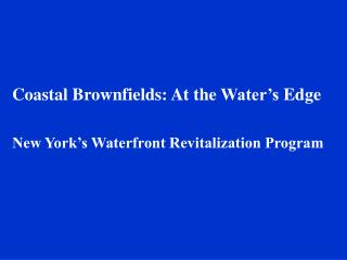 Coastal Brownfields: At the Water's Edge New York's Waterfront Revitalization Program