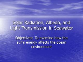 Solar Radiation, Albedo, and Light Transmission in Seawater