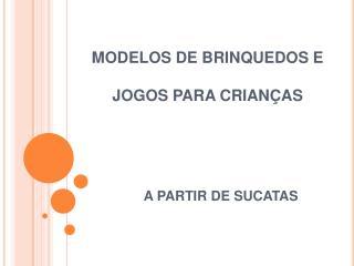 MODELOS DE BRINQUEDOS E  JOGOS PARA CRIAN�AS A PARTIR DE SUCATAS