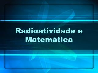 Radioatividade e Matem�tica