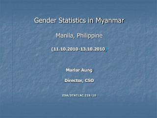 Gender Statistics in Myanmar  Manila, Philippine  11.10.2010-13.10.2010    Marlar Aung  Director, CSO   ESA