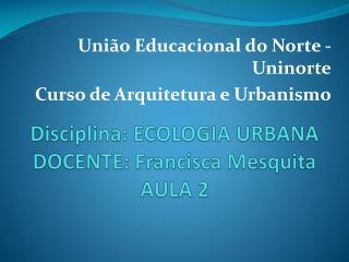 Disciplina: ECOLOGIA URBANA DOCENTE:  F rancisca Mesquita AULA 2