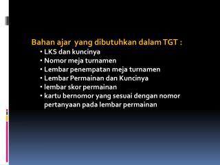 Bahan ajar  yang dibutuhkan dalam TGT : LKS dan kuncinya Nomor meja turnamen