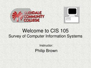 Welcome to CIS 105 Survey of Computer Information Systems