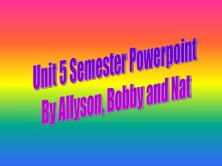 Unit 5 Semester Powerpoint  By Allyson, Bobby and Nat