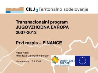 Transnacionalni program  JUGOVZHODNA EVROPA  2007-2013 Prvi razpis – FINANCE Nadja Kobe