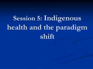 Session 5:  Indigenous health and the paradigm shift