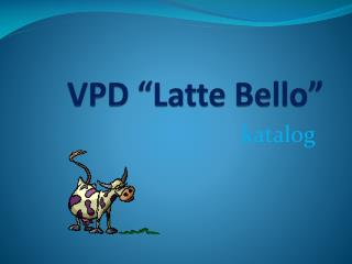 "VPD ""Latte Bello"""