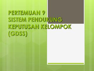 PERTEMUAN 9 SISTEM PENDUKUNG KEPUTUSAN KELOMPOK (GDSS)