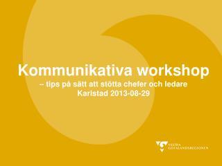 Kommunikativa workshop – tips på sätt att stötta chefer och ledare Karlstad 2013-08-29