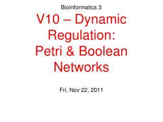 Bioinformatics 3 V10 – Dynamic Regulation: Petri & Boolean Networks
