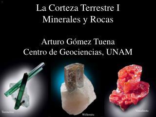 La Corteza Terrestre I Minerales y Rocas Arturo Gómez Tuena Centro de Geociencias, UNAM