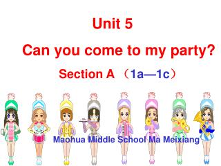 Unit 5  Can you come to my party? Section A  ( 1a—1c ) Maohua Middle School Ma Meixiang