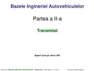 Bazele Ingineriei Autovehiculelor Partea a II-a Transmisii