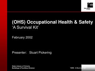 OHS Occupational Health  Safety  A Survival Kit   February 2002    Presenter:   Stuart Pickering