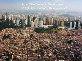 Econ 336- Economic Development TOPIC ONE: What is Development?