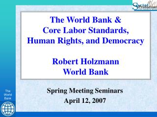 The World Bank &  Core Labor Standards, Human Rights, and Democracy Robert Holzmann World Bank