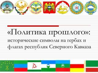 «Политика прошлого»:  исторические символы на гербах и флагах республик Северного Кавказа