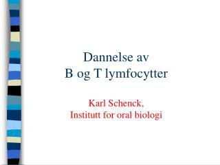 Dannelse av B og T lymfocytter Karl Schenck, Institutt for oral biologi